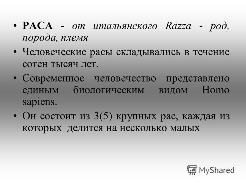 РАСА - от итальянского Razza - род, порода, племя Человеческие расы складывались в течение сотен тысяч лет. Современное человечество представлено единым биологическим видом Homo sapiens. Он состоит из 3(5) крупных рас, каждая из которых делится на не
