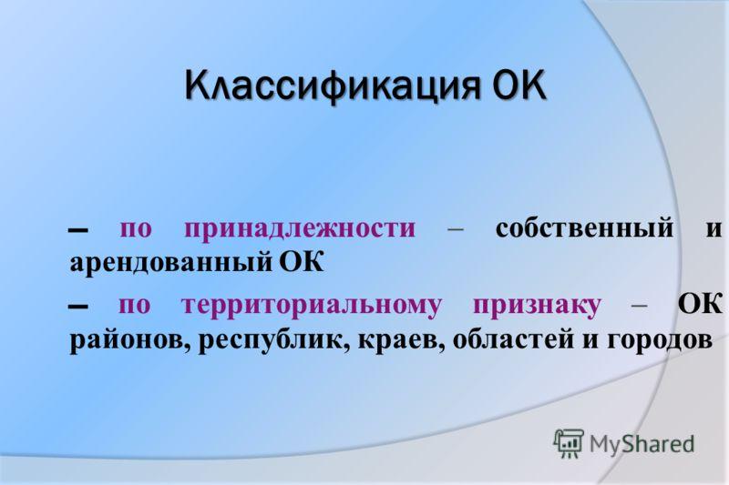Классификация ОК по принадлежности – собственный и арендованный ОК по территориальному признаку – ОК районов, республик, краев, областей и городов