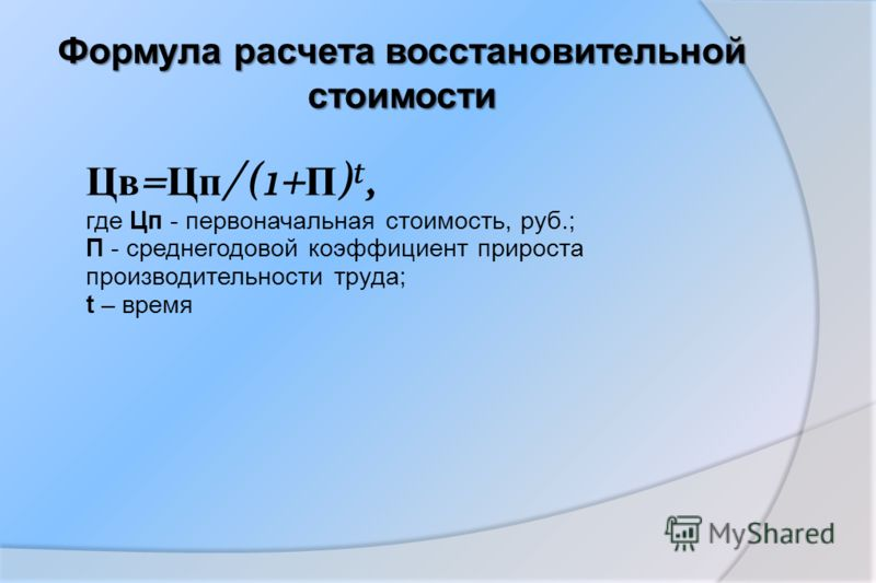 Формула расчета восстановительной стоимости Цв = Цп /(1+ П ) t, где Цп - первоначальная стоимость, руб.; П - среднегодовой коэффициент прироста производительности труда; t – время