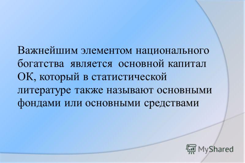 Важнейшим элементом национального богатства является основной капитал ОК, который в статистической литературе также называют основными фондами или основными средствами