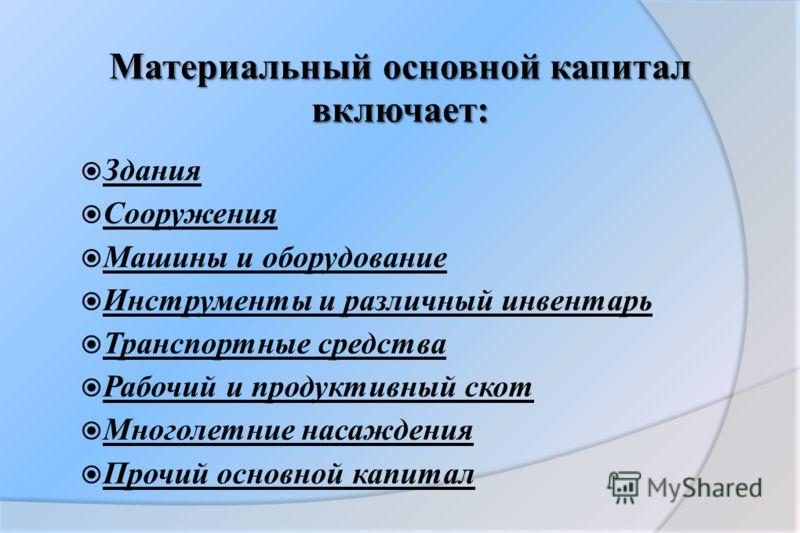 Материальный основной капитал включает: Здания Сооружения Машины и оборудование Инструменты и различный инвентарь Транспортные средства Рабочий и продуктивный скот Многолетние насаждения Прочий основной капитал