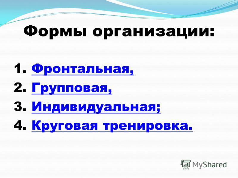 Формы организации: 1. Фронтальная,Фронтальная, 2. Групповая,Групповая, 3. Индивидуальная;Индивидуальная; 4. Круговая тренировка.Круговая тренировка.