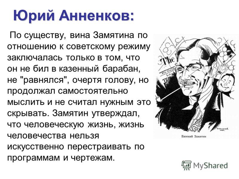 Юрий Анненков: По существу, вина Замятина по отношению к советскому режиму заключалась только в том, что он не бил в казенный барабан, не