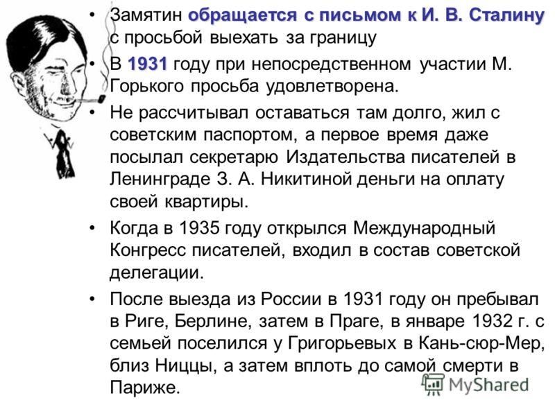 обращается с письмом к И. В. СталинуЗамятин обращается с письмом к И. В. Сталину с просьбой выехать за границу 1931В 1931 году при непосредственном участии М. Горького просьба удовлетворена. Не рассчитывал оставаться там долго, жил с советским паспор