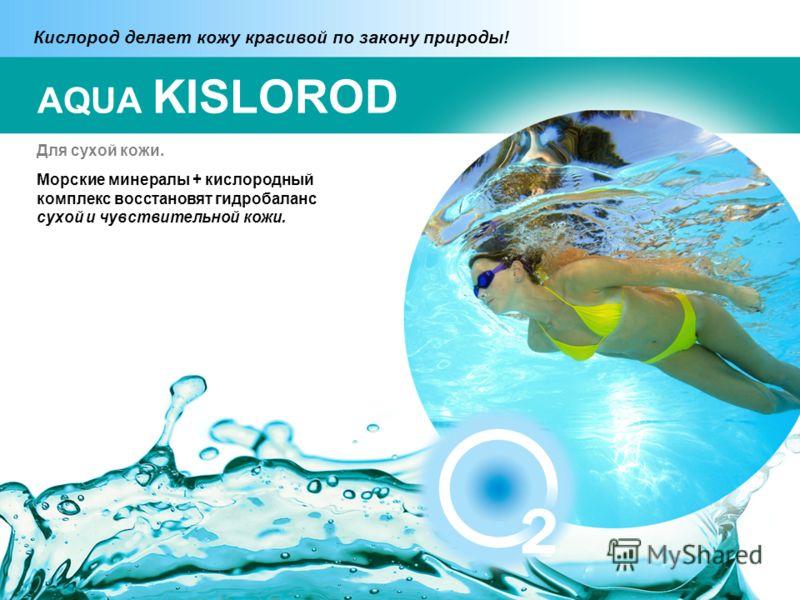 Для сухой кожи. Морские минералы + кислородный комплекс восстановят гидробаланс сухой и чувствительной кожи. Кислород делает кожу красивой по закону природы! AQUA KISLOROD