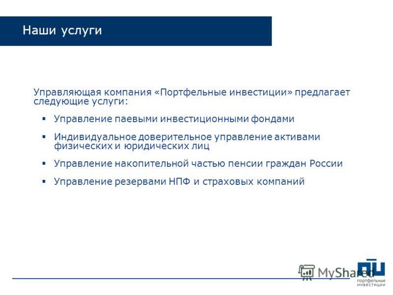 Управляющая компания «Портфельные инвестиции» предлагает следующие услуги: Управление паевыми инвестиционными фондами Индивидуальное доверительное управление активами физических и юридических лиц Управление накопительной частью пенсии граждан России