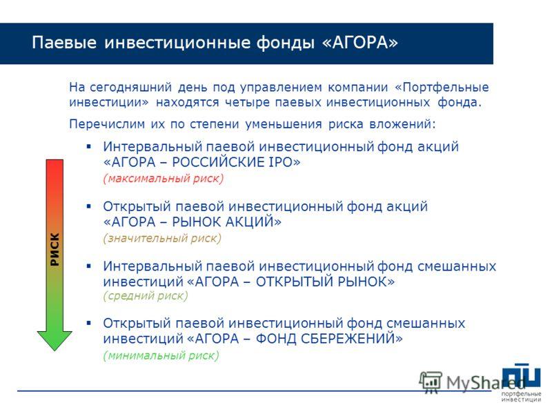 На сегодняшний день под управлением компании «Портфельные инвестиции» находятся четыре паевых инвестиционных фонда. Перечислим их по степени уменьшения риска вложений: Интервальный паевой инвестиционный фонд акций «АГОРА – РОССИЙСКИЕ IPO» (максимальн