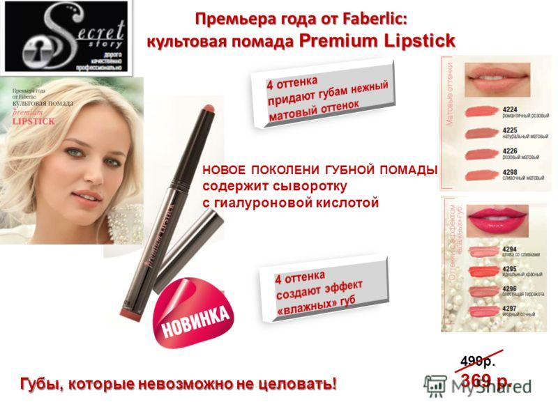 Премьера года от Faberlic: культовая помада Premium Lipstick НОВОЕ ПОКОЛЕНИ ГУБНОЙ ПОМАДЫ содержит сыворотку с гиалуроновой кислотой 499р. 369 р. Губы, которые невозможно не целовать!