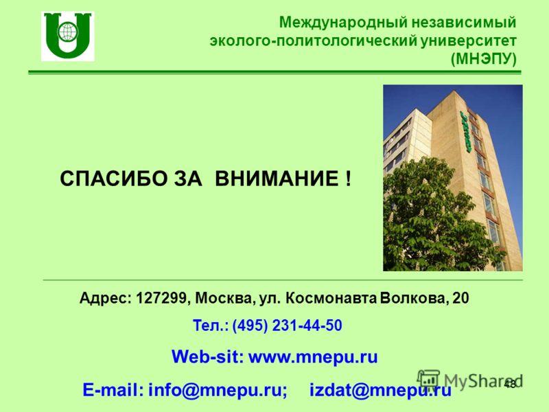 48 Международный независимый эколого-политологический университет (МНЭПУ) Адрес: 127299, Москва, ул. Космонавта Волкова, 20 Тел.: (495) 231-44-50 Web-sit: www.mnepu.ru E-mail: info@mnepu.ru; izdat@mnepu.ru СПАСИБО ЗА ВНИМАНИЕ !