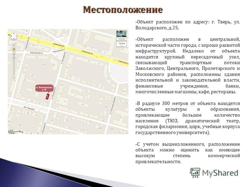 Объект расположен по адресу: г. Тверь, ул. Володарского, д.25. Объект расположен в центральной, исторической части города, с хорошо развитой инфраструктурой. Недалеко от объекта находится крупный пересадочный узел, связывающий транспортные потоки Зав
