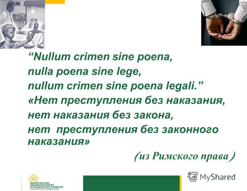 Nullum crimen sine poena, nulla poena sine lege, nullum crimen sine poena legali. «Нет преступления без наказания, нет наказания без закона, нет преступления без законного наказания» ( из Римского права )