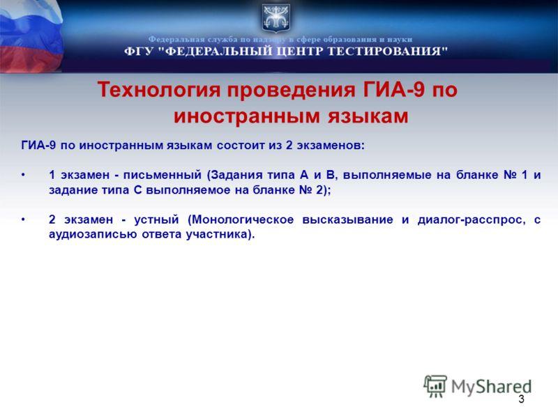 Технология проведения ГИА-9 по иностранным языкам 3 ГИА-9 по иностранным языкам состоит из 2 экзаменов: 1 экзамен - письменный (Задания типа А и B, выполняемые на бланке 1 и задание типа С выполняемое на бланке 2); 2 экзамен - устный (Монологическое