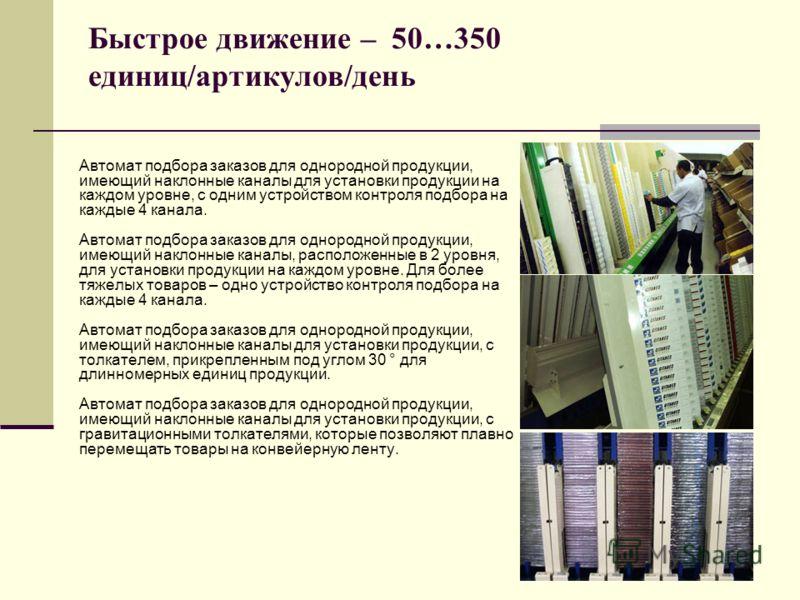 Быстрое движение – 50…350 единиц/артикулов/день Автомат подбора заказов для однородной продукции, имеющий наклонные каналы для установки продукции на каждом уровне, с одним устройством контроля подбора на каждые 4 канала. Автомат подбора заказов для