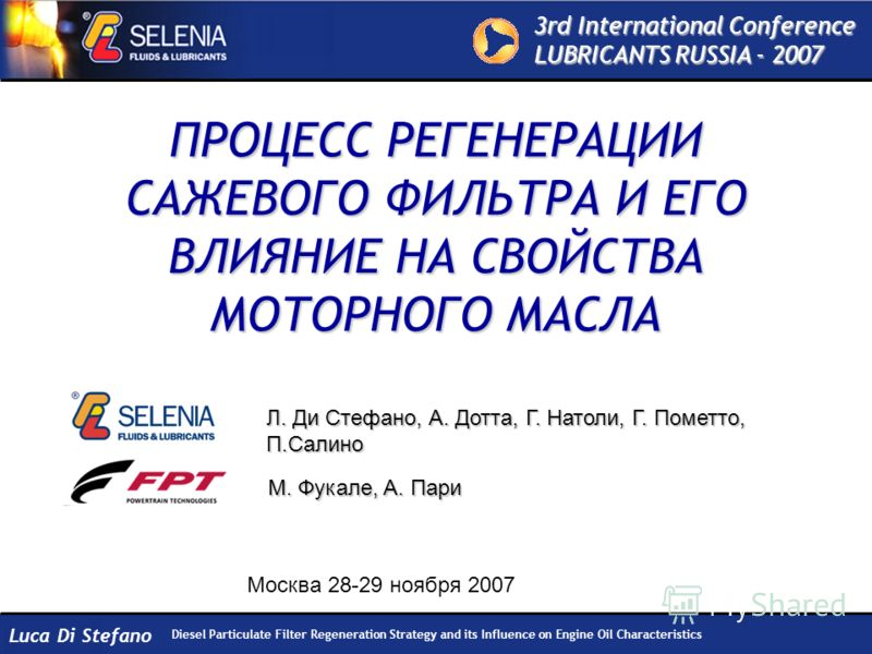3rd International Conference LUBRICANTS RUSSIA - 2007 Diesel Particulate Filter Regeneration Strategy and its Influence on Engine Oil Characteristics Luca Di Stefano ПРОЦЕСС РЕГЕНЕРАЦИИ САЖЕВОГО ФИЛЬТРА И ЕГО ВЛИЯНИЕ НА СВОЙСТВА МОТОРНОГО МАСЛА Москв