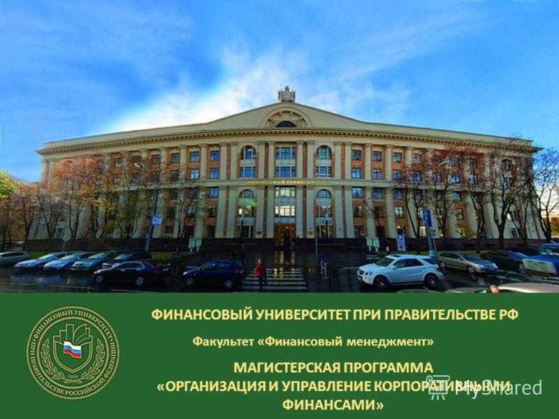 ФИНАНСОВЫЙ УНИВЕРСИТЕТ ПРИ ПРАВИТЕЛЬСТВЕ РФ Факультет «Финансовый менеджмент» МАГИСТЕРСКАЯ ПРОГРАММА «ОРГАНИЗАЦИЯ И УПРАВЛЕНИЕ КОРПОРАТИВНЫМИ ФИНАНСАМИ»