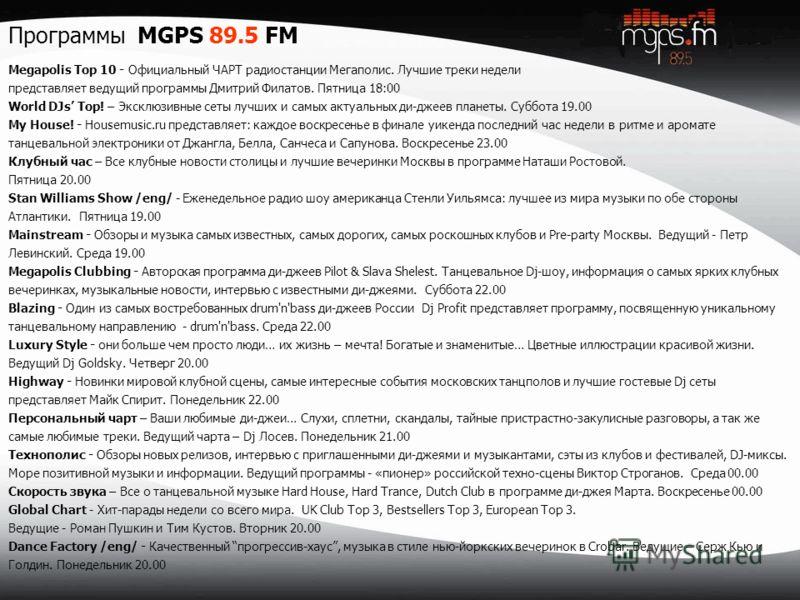 Программы MGPS 89.5 FM Megapolis Top 10 - Официальный ЧАРТ радиостанции Мегаполис. Лучшие треки недели представляет ведущий программы Дмитрий Филатов. Пятница 18:00 World DJs Top! – Эксклюзивные сеты лучших и самых актуальных ди-джеев планеты. Суббот