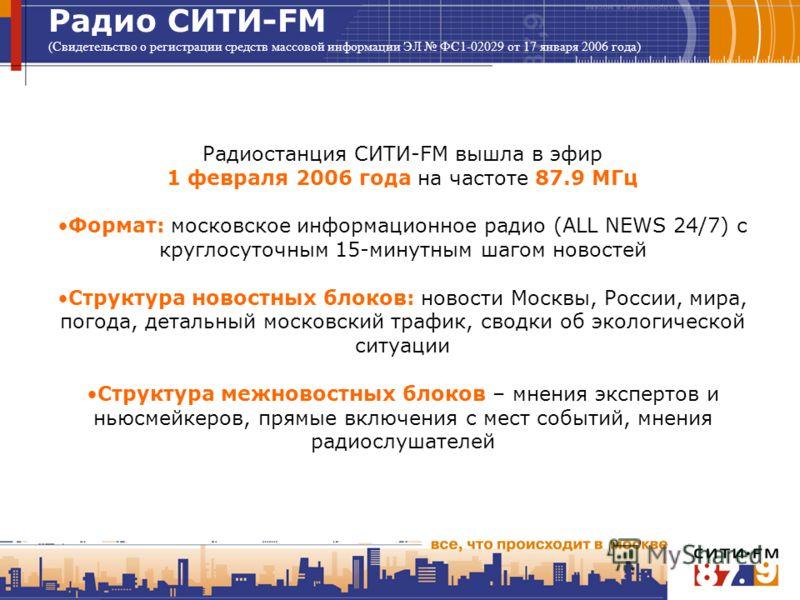 Радио СИТИ-FM (Свидетельство о регистрации средств массовой информации ЭЛ ФС1-02029 от 17 января 2006 года) Радиостанция СИТИ-FM вышла в эфир 1 февраля 2006 года на частоте 87.9 МГц Формат: московское информационное радио (ALL NEWS 24/7) с круглосуто