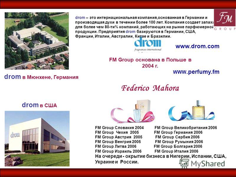 FM Group основана в Польше в 2004 г. drom – это интернациональная компания,основанная в Германии и производящая духи в течении более 100 лет. Компания создает запахи для более чем 80-ти% компаний, работающих на рынке парфюмерной продукции. Предприяти