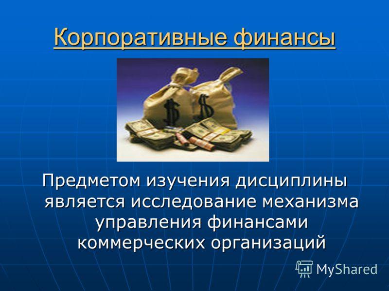 Корпоративные финансы Предметом изучения дисциплины является исследование механизма управления финансами коммерческих организаций