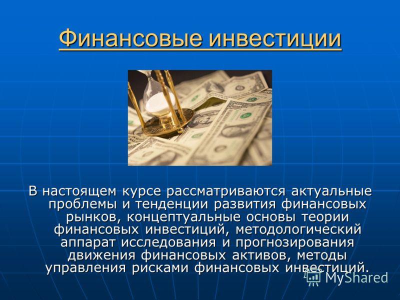 Финансовые инвестиции В настоящем курсе рассматриваются актуальные проблемы и тенденции развития финансовых рынков, концептуальные основы теории финансовых инвестиций, методологический аппарат исследования и прогнозирования движения финансовых активо