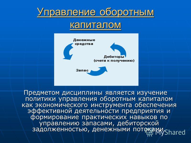 Управление оборотным капиталом Предметом дисциплины является изучение политики управления оборотным капиталом как экономического инструмента обеспечения эффективной деятельности предприятия и формирование практических навыков по управлению запасами,