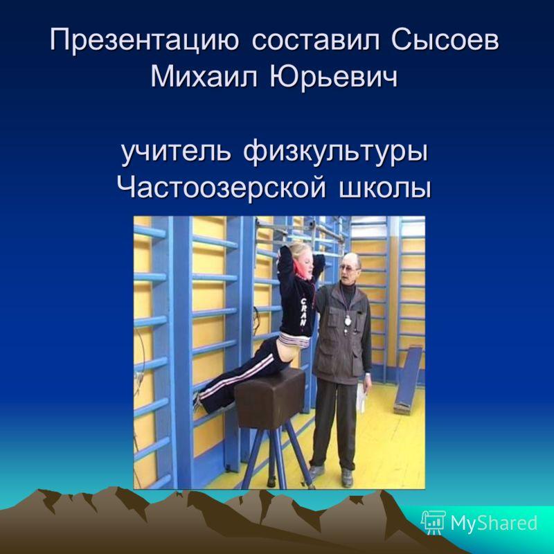 Презентацию составил Сысоев Михаил Юрьевич учитель физкультуры Частоозерской школы