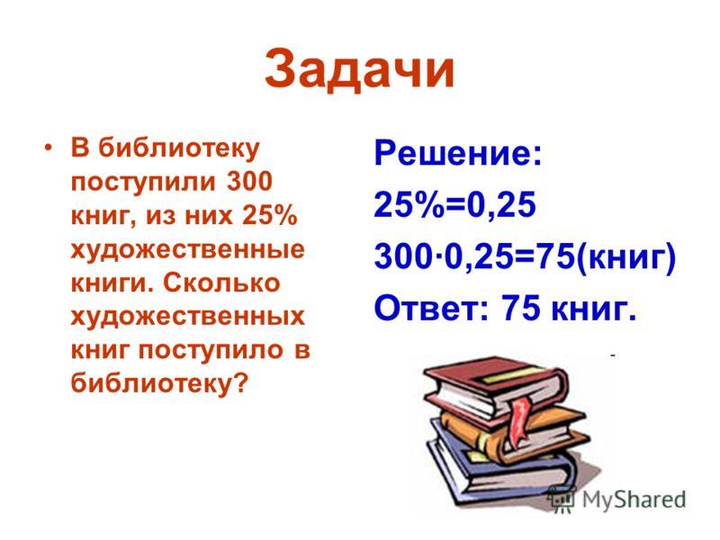 Задачи В библиотеку поступили 300 книг, из них 25% художественные книги. Сколько художественных книг поступило в библиотеку? Решение: 25%=0,25 300·0,25=75(книг) Ответ: 75 книг.