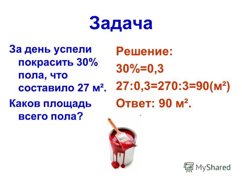 Задача За день успели покрасить 30% пола, что составило 27 м². Каков площадь всего пола? Решение: 30%=0,3 27:0,3=270:3=90(м²) Ответ: 90 м².