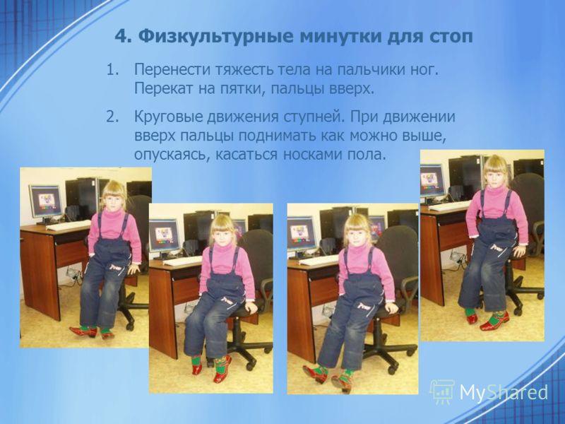 4. Физкультурные минутки для стоп 1.Перенести тяжесть тела на пальчики ног. Перекат на пятки, пальцы вверх. 2.Круговые движения ступней. При движении вверх пальцы поднимать как можно выше, опускаясь, касаться носками пола.