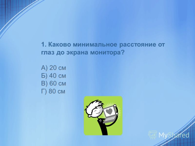 1. Каково минимальное расстояние от глаз до экрана монитора? А) 20 см Б) 40 см В) 60 см Г) 80 см
