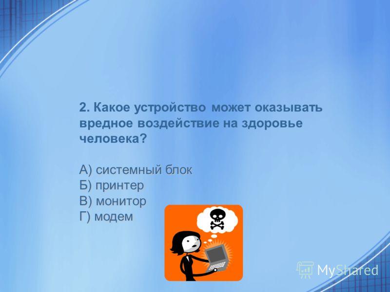 2. Какое устройство может оказывать вредное воздействие на здоровье человека? А) системный блок Б) принтер В) монитор Г) модем