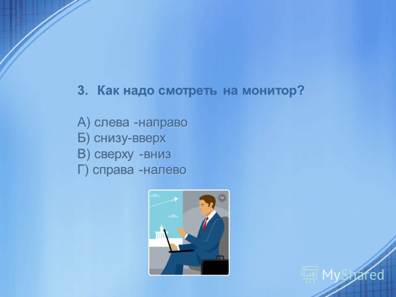 3.Как надо смотреть на монитор? А) слева -направо Б) снизу-вверх В) сверху -вниз Г) справа -налево