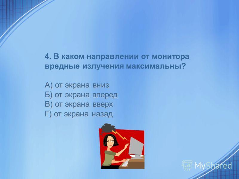 4. В каком направлении от монитора вредные излучения максимальны? А) от экрана вниз Б) от экрана вперед В) от экрана вверх Г) от экрана назад