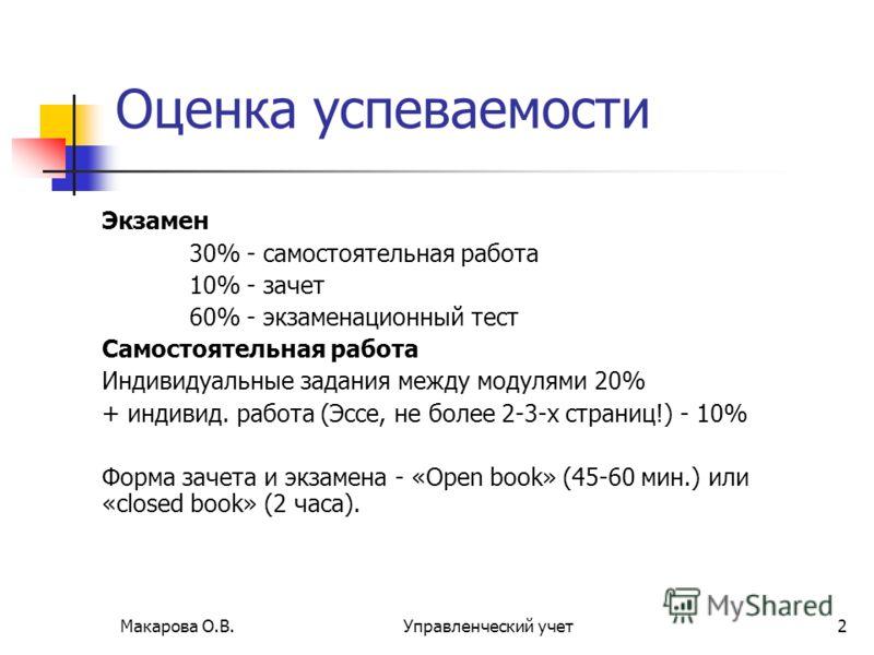 Макарова О.В.Управленческий учет2 Оценка успеваемости Экзамен 30% - самостоятельная работа 10% - зачет 60% - экзаменационный тест Самостоятельная работа Индивидуальные задания между модулями 20% + индивид. работа (Эссе, не более 2-3-х страниц!) - 10%