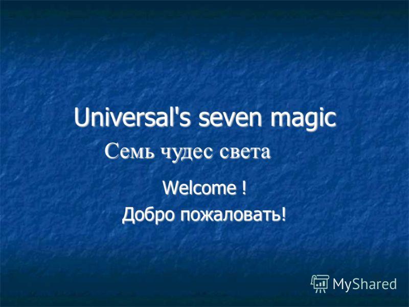 Universal's seven magic Welcome ! Добро пожаловать! Семь чудес света Семь чудес света