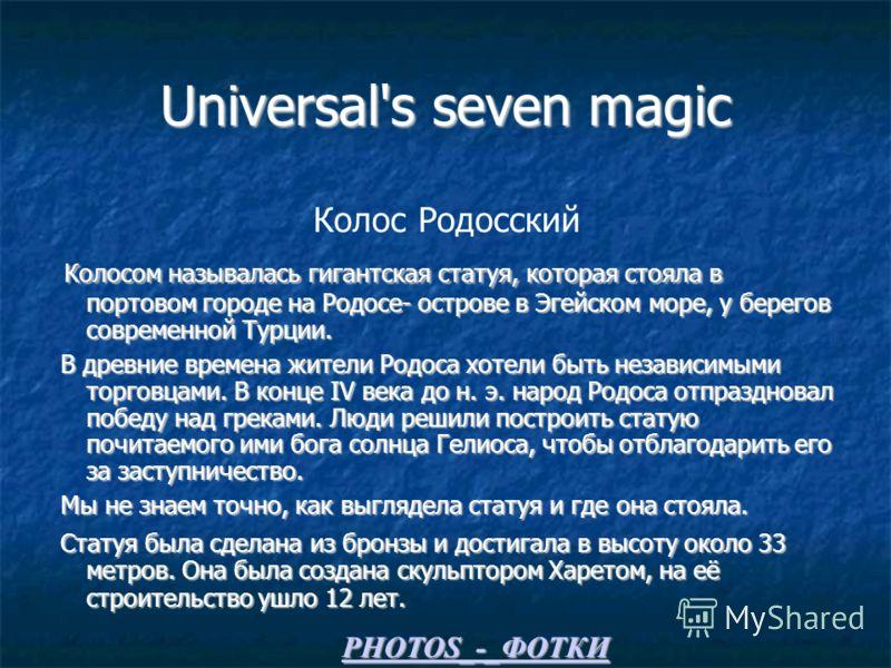 Universal's seven magic Колос Родосский Колосом называлась гигантская статуя, которая стояла в портовом городе на Родосе- острове в Эгейском море, у берегов современной Турции. Колосом называлась гигантская статуя, которая стояла в портовом городе на