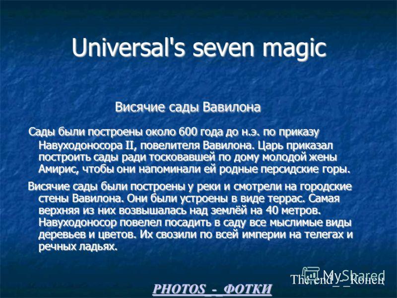 Universal's seven magic Висячие сады Вавилона Висячие сады Вавилона Сады были построены около 600 года до н.э. по приказу Навуходоносора II, повелителя Вавилона. Царь приказал построить сады ради тосковавшей по дому молодой жены Амирис, чтобы они нап