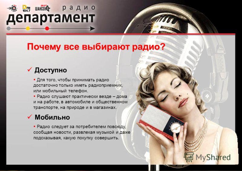 Для того, чтобы принимать радио достаточно только иметь радиоприемник, или мобильный телефон. Радио слушают практически везде – дома и на работе, в автомобиле и общественном транспорте, на природе и в магазинах. Радио следует за потребителем повсюду,