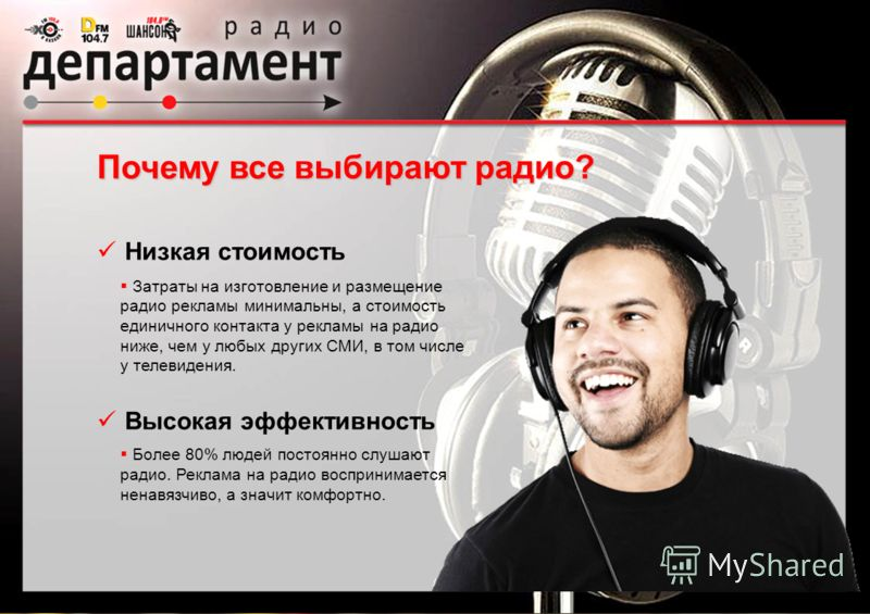 Низкая стоимость Высокая эффективность Затраты на изготовление и размещение радио рекламы минимальны, а стоимость единичного контакта у рекламы на радио ниже, чем у любых других СМИ, в том числе у телевидения. Более 80% людей постоянно слушают радио.