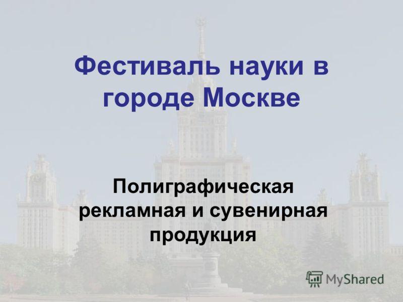 Фестиваль науки в городе Москве Полиграфическая рекламная и сувенирная продукция