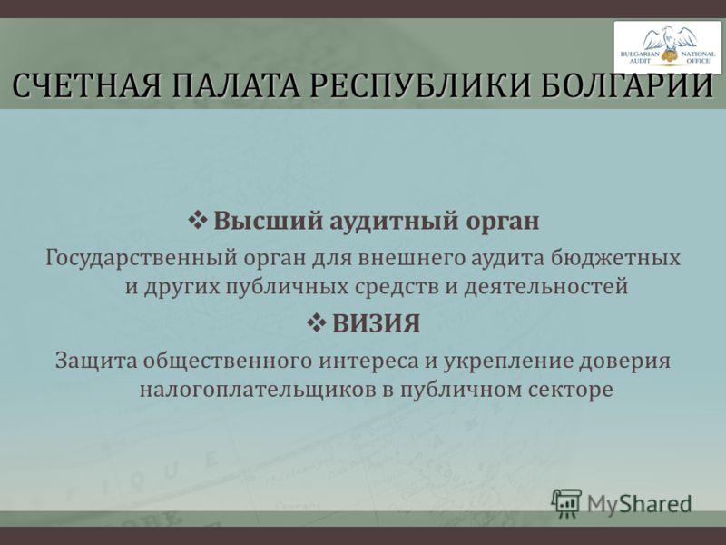 СЧЕТНАЯ ПАЛАТА РЕСПУБЛИКИ БОЛГАРИИ Высший аудитный орган Государственный орган для внешнего аудита бюджетных и других публичных средств и деятельностей ВИЗИЯ Защита общественного интереса и укрепление доверия налогоплательщиков в публичном секторе