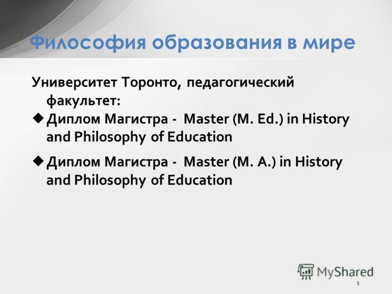 Философия образования в мире Университет Торонто, педагогический факультет: Диплом Магистра - Master (M. Ed.) in History and Philosophy of Education Диплом Магистра - Master (M. A.) in History and Philosophy of Education 5
