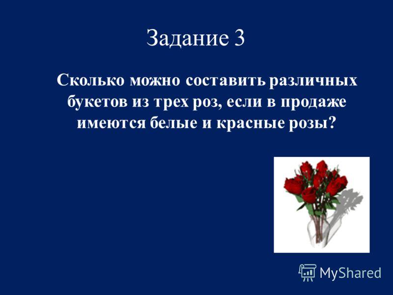 Задание 3 Сколько можно составить различных букетов из трех роз, если в продаже имеются белые и красные розы?