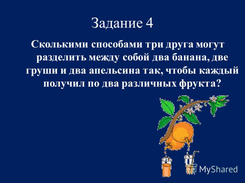 Задание 4 Сколькими способами три друга могут разделить между собой два банана, две груши и два апельсина так, чтобы каждый получил по два различных фрукта?