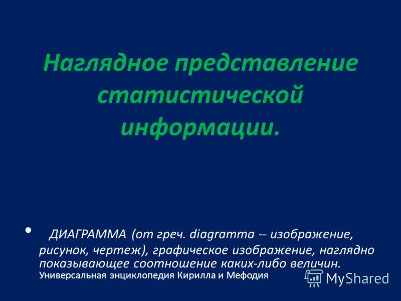 Наглядное представление статистической информации. ДИАГРАММА (от греч. diagramma -- изображение, рисунок, чертеж), графическое изображение, наглядно показывающее соотношение каких-либо величин. Универсальная энциклопедия Кирилла и Мефодия