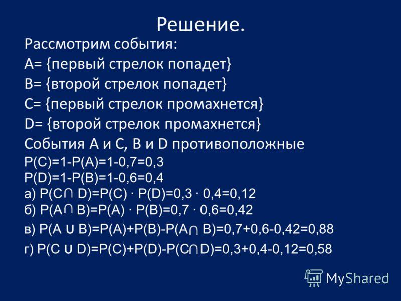Решение. Рассмотрим события: А= {первый стрелок попадет} B= {второй стрелок попадет} C= {первый стрелок промахнется} D= {второй стрелок промахнется} События А и С, В и D противоположные Р(С)=1-Р(А)=1-0,7=0,3 Р(D)=1-Р(В)=1-0,6=0,4 а) Р(С D)=Р(С) · Р(D