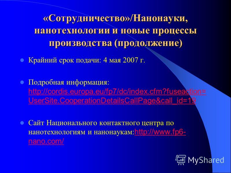 «Сотрудничество»/Нанонауки, нанотехнологии и новые процессы производства (продолжение) Крайний срок подачи: 4 мая 2007 г. Подробная информация: http://cordis.europa.eu/fp7/dc/index.cfm?fuseaction= UserSite.CooperationDetailsCallPage&call_id=19 http:/