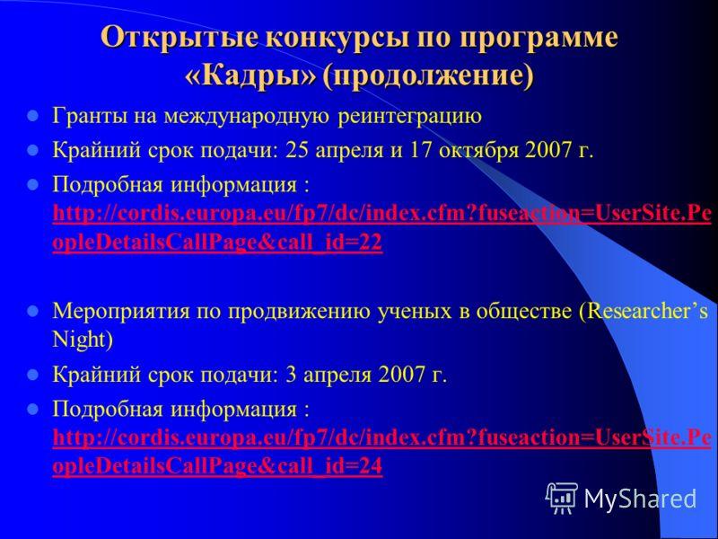 Открытые конкурсы по программе «Кадры» (продолжение) Гранты на международную реинтеграцию Крайний срок подачи: 25 апреля и 17 октября 2007 г. Подробная информация : http://cordis.europa.eu/fp7/dc/index.cfm?fuseaction=UserSite.Pe opleDetailsCallPage&c