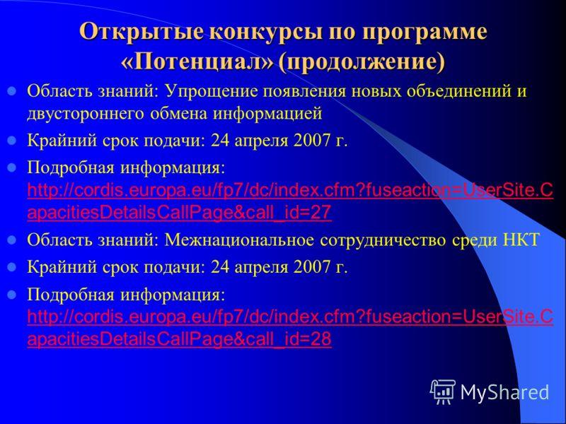 Открытые конкурсы по программе «Потенциал» (продолжение) Область знаний: Упрощение появления новых объединений и двустороннего обмена информацией Крайний срок подачи: 24 апреля 2007 г. Подробная информация: http://cordis.europa.eu/fp7/dc/index.cfm?fu