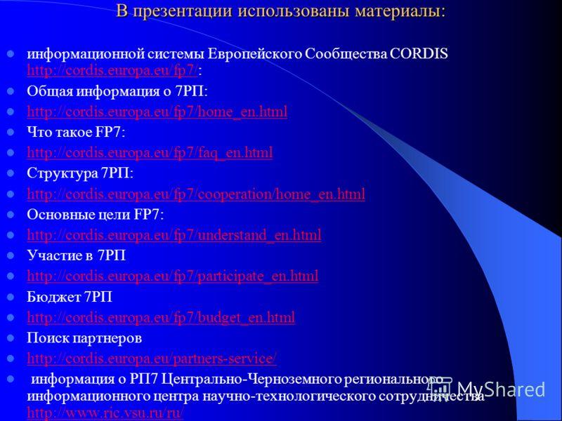 В презентации использованы материалы: информационной системы Европейского Сообщества CORDIS http://cordis.europa.eu/fp7/: http://cordis.europa.eu/fp7/ Общая информация о 7РП: http://cordis.europa.eu/fp7/home_en.html http://cordis.europa.eu/fp7/home_e